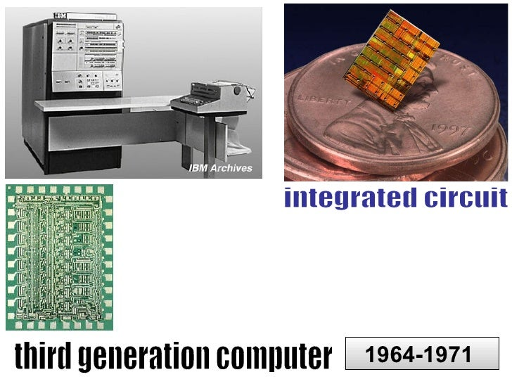 the development of computers and integrated circuits in the third generation Third generation: integrated circuits (silicon chips containing multiple transistors) 1964 a pioneering example is the acpx module used in the ibm the fgcs project and its vast findings contributed greatly to the development of the concurrent logic programming field the target defined by the.