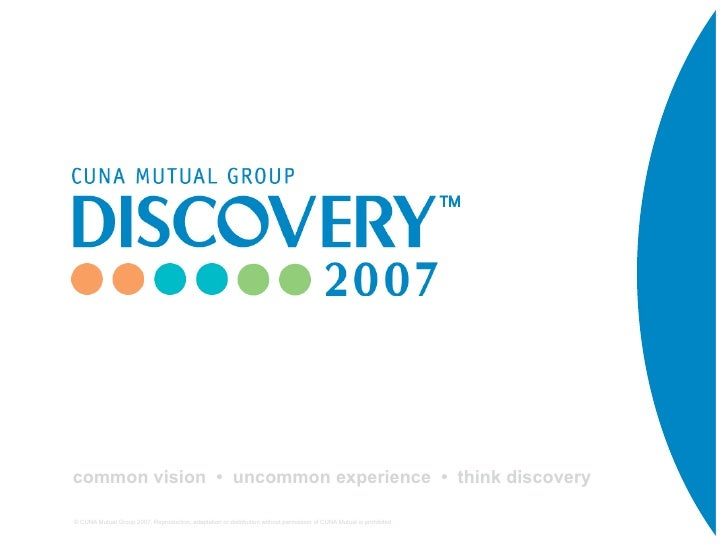 common vision • uncommon experience • think discovery  © CUNA Mutual Group 2007. Reproduction, adaptation or distribution ...