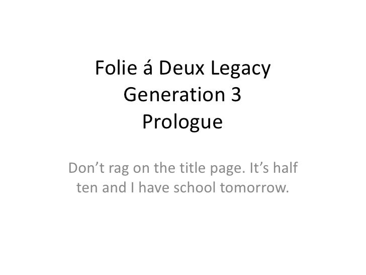 Folie á Deux LegacyGeneration 3Prologue<br />Don't rag on the title page. It's half ten and I have school tomorrow.<br />