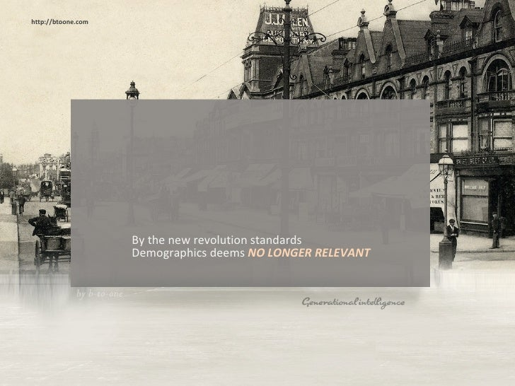 <ul><li>By the new revolution standards Demographics deems  NO LONGER RELEVANT  </li></ul>http://btoone.com