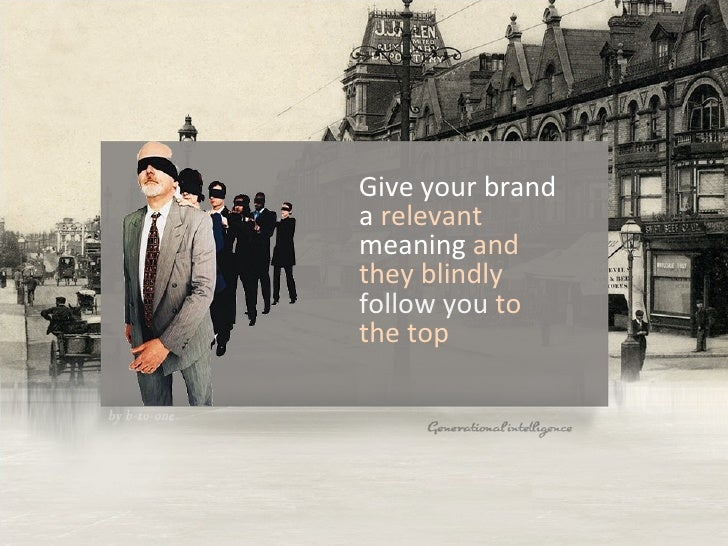 Give your brand a  relevant  meaning  and they blindly  follow you  to the top