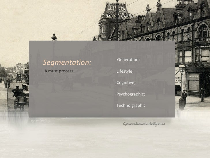 <ul><li>Generation;  Lifestyle;  Cognitive;  Psychographic;  Techno graphic </li></ul>Segmentation:   A must process