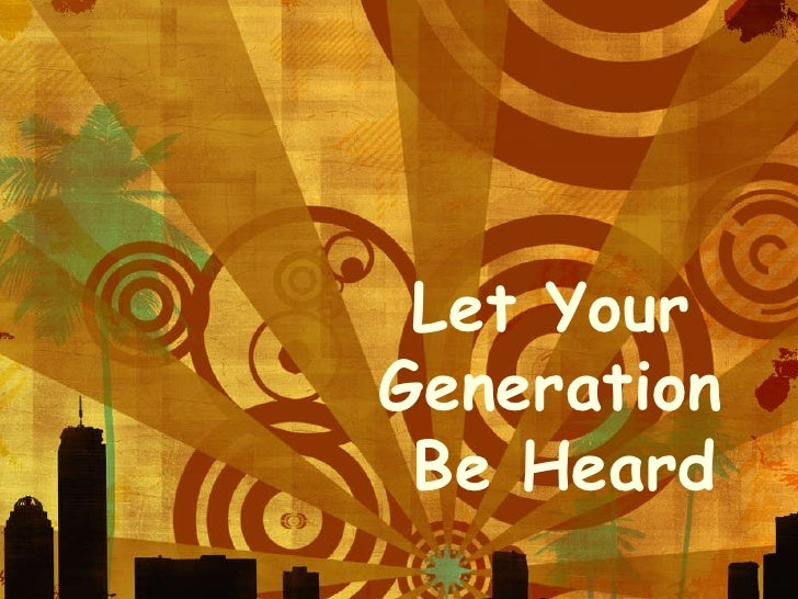 Let Your  Generation  Be Heard