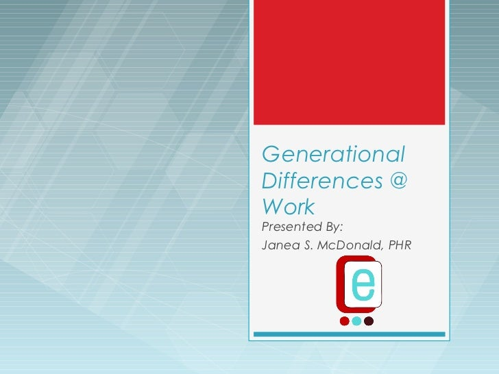 GenerationalDifferences @WorkPresented By:Janea S. McDonald, PHR