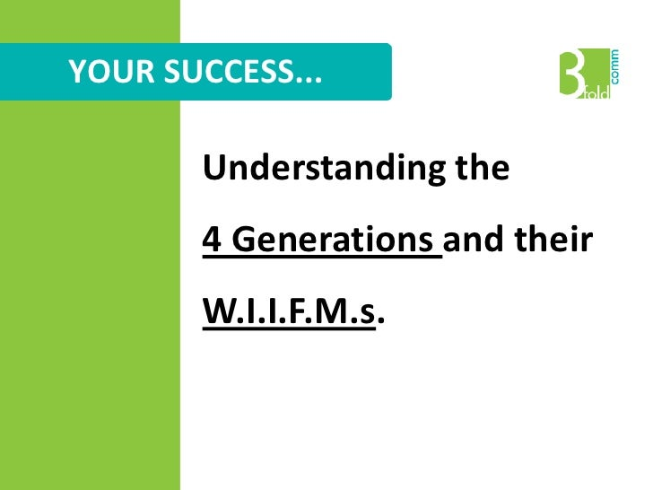 YOUR SUCCESS...<br />Understanding the <br />4 Generations and their W.I.I.F.M.s.<br />