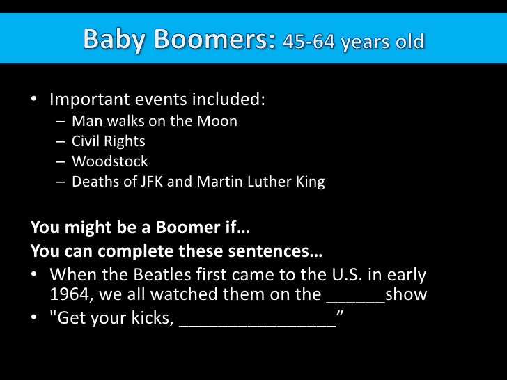 Baby Boomers: 45-64 years old<br />Important events included: <br />Man walks on the Moon<br />Civil Rights<br />Woodstock...