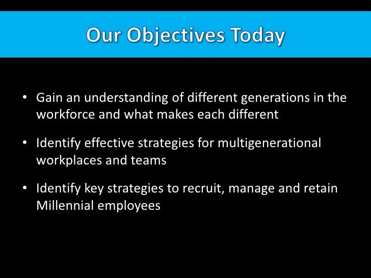 Our Objectives Today<br />Gain an understanding of different generations in the workforce and what makes each different<br...