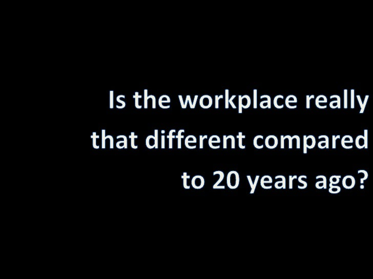 Is the workplace really <br />that different compared <br />to 20 years ago?<br />