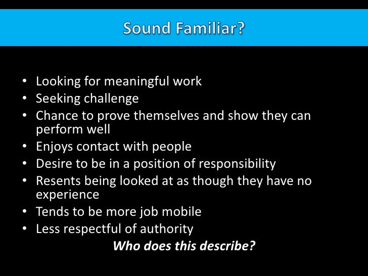 Sound Familiar?<br />Looking for meaningful work<br />Seeking challenge<br />Chance to prove themselves and show they can ...