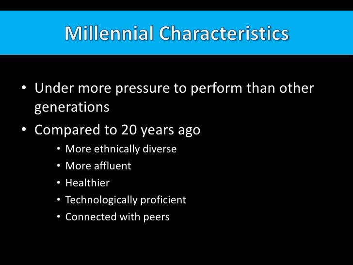 Millennial Characteristics<br />Under more pressure to perform than other generations<br />Compared to 20 years ago<br />M...
