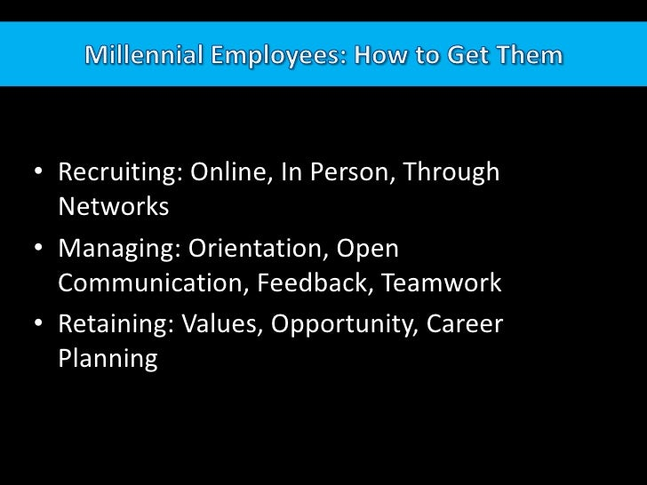 Millennial Employees: How to Get Them<br />Recruiting: Online, In Person, Through Networks<br />Managing: Orientation, Ope...