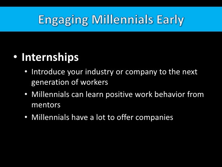 Engaging Millennials Early<br />Internships<br /><ul><li>Introduce your industry or company to the next generation of workers
