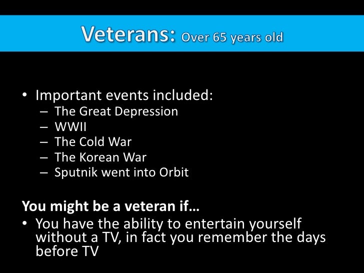 Veterans: Over 65 years old<br />Important events included: <br /> The Great Depression<br /> WWII <br /> The Cold War<br ...
