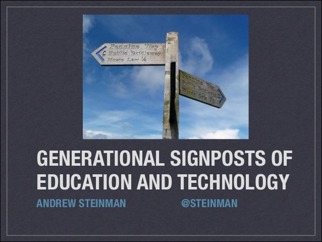 GENERATIONAL SIGNPOSTS OF EDUCATION AND TECHNOLOGY ANDREW STEINMAN    @STEINMAN