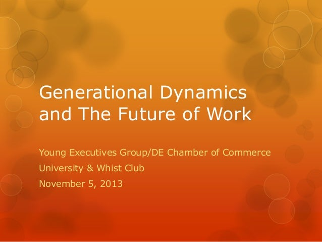 Generational Dynamics and The Future of Work Young Executives Group/DE Chamber of Commerce University & Whist Club Novembe...