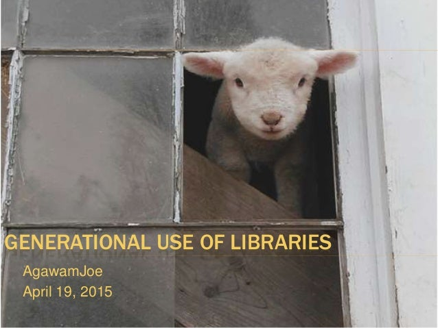 GENERATIONAL USE OF LIBRARIES AgawamJoe April 19, 2015