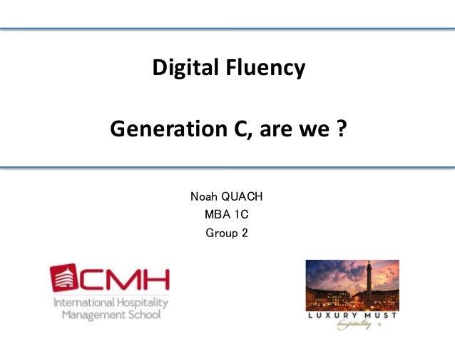 Digital Fluency  Generation C, are we ?  Noah QUACH  MBA 1C  Group 2