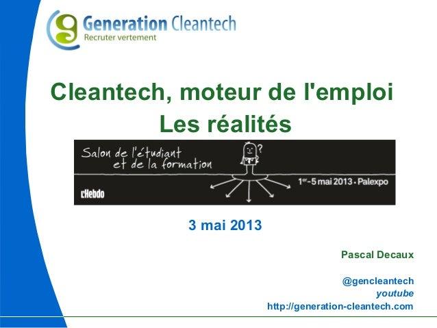 Cleantech, moteur de lemploiLes réalités3 mai 2013Pascal Decaux@gencleantechyoutubehttp://generation-cleantech.com