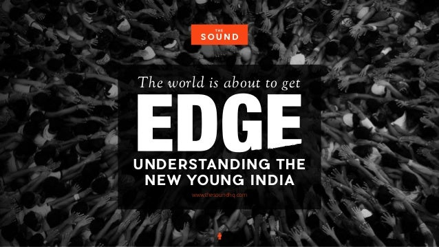 UNDERSTANDING THE NEW YOUNG INDIA The world is about to getGENERATION www.thesoundhq.com