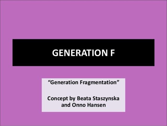 "GENERATION F ""Generation Fragmentation"" Concept by Beata Staszynska and Onno Hansen"