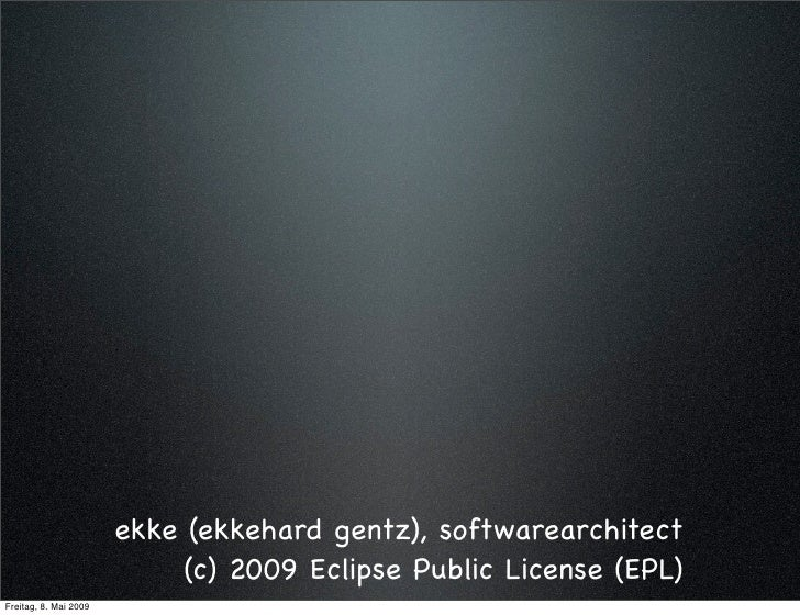 ekke (ekkehard gentz), softwarearchitect                             (c) 2009 Eclipse Public License (EPL) Freitag, 8. Mai...