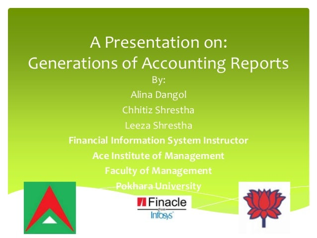 A Presentation on: Generations of Accounting Reports By: Alina Dangol Chhitiz Shrestha Leeza Shrestha Financial Informatio...