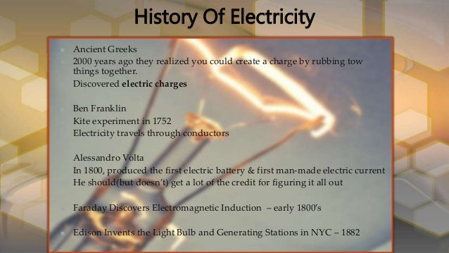 history of electricity Electricity is the flow of an electrical power or charge from sources of energy like coal or oil basically, electricity helps us use daily items around the house so we have lights to see at night .