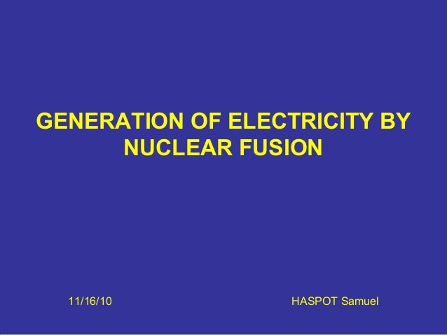 GENERATION OF ELECTRICITY BY NUCLEAR FUSION 11/16/10 HASPOT Samuel