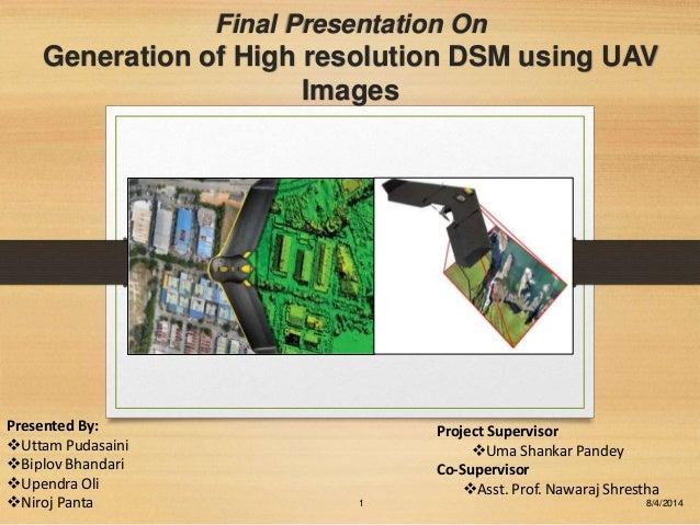 Final Presentation On Generation of High resolution DSM using UAV Images 8/4/20141 Project Supervisor Uma Shankar Pandey ...