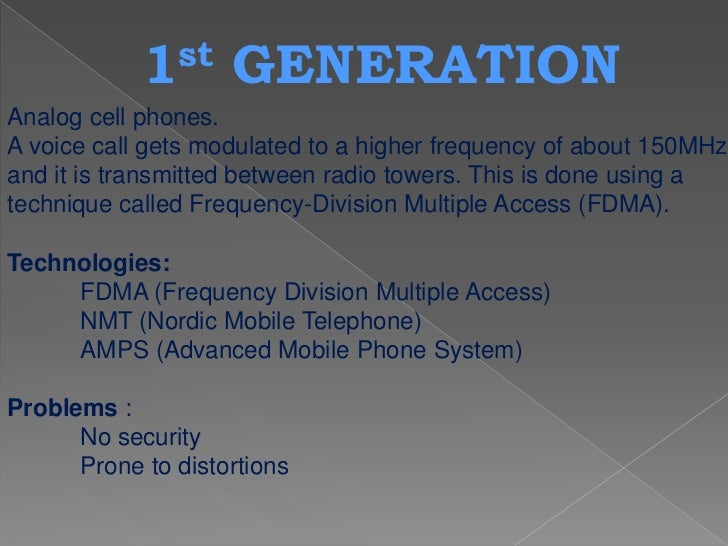 1 st    GENERATIONAnalog cell phones.A voice call gets modulated to a higher frequency of about 150MHzand it is transmitte...