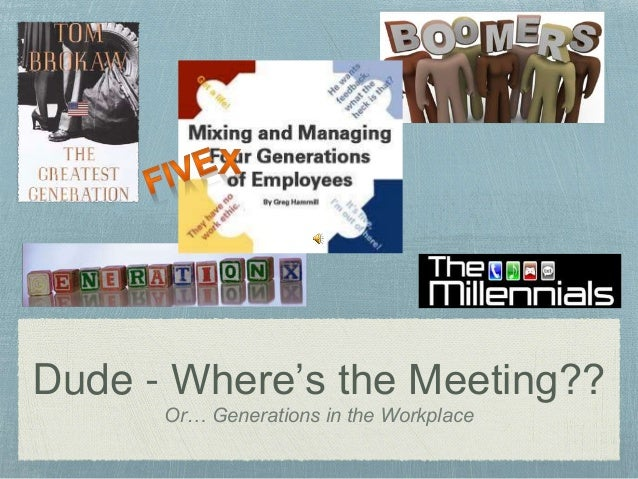 Dude - Where's the Meeting?? Or… Generations in the Workplace