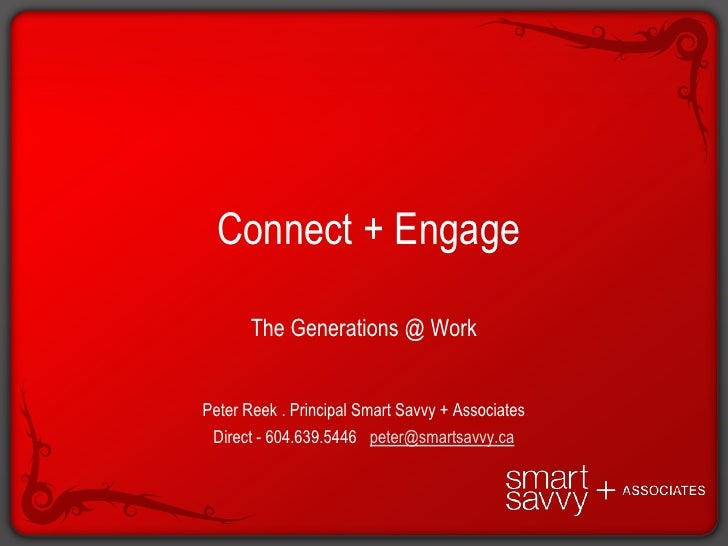 Connect + Engage<br />The Generations @ Work<br />Peter Reek . Principal Smart Savvy + Associates <br />Direct - 604.639....