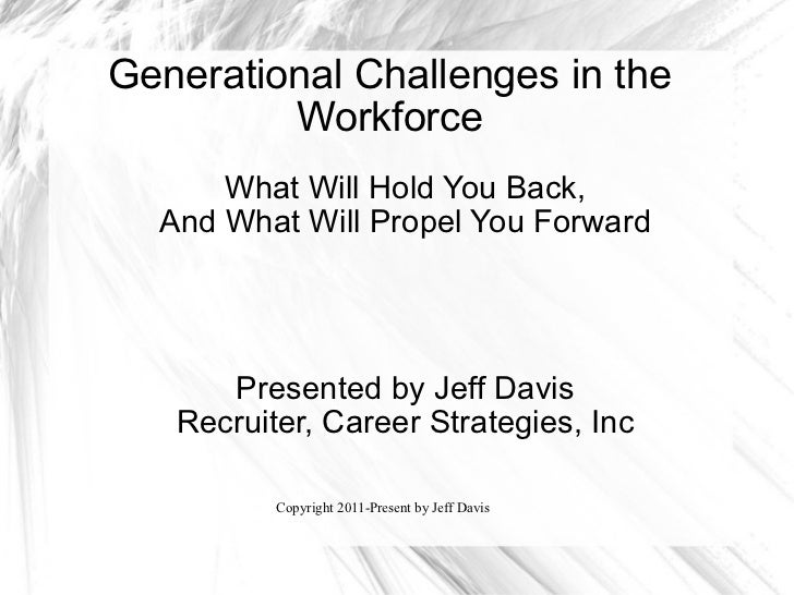 Generational Challenges in the Workforce What Will Hold You Back, And What Will Propel You Forward Presented by Jeff Davis...