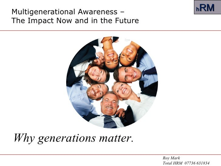 Multigenerational Awareness –  The Impact Now and in the Future Why generations matter. Roy Mark Total HRM  07736 631834