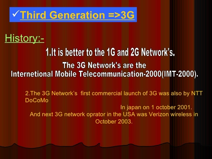 <ul><li>Third Generation =>3G </li></ul>History:- 1.It is better to the 1G and 2G Network's. The 3G Network's are the  Int...