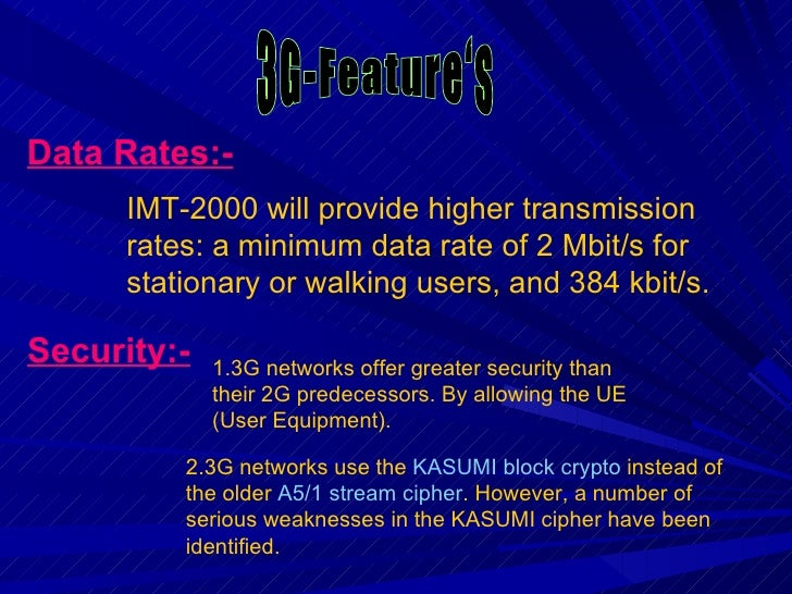 3G-Feature's Data Rates:- Security:- IMT-2000 will provide higher transmission rates: a minimum data rate of 2 Mbit/s for ...