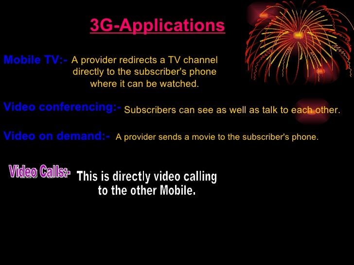 3G-Applications Mobile TV:-   A provider redirects a TV channel directly to the subscriber's phone where it can be watched...