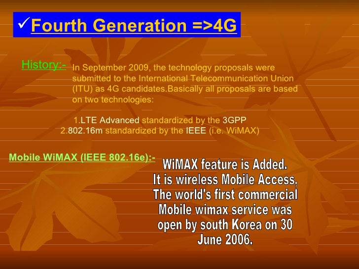 <ul><li>Fourth Generation =>4G </li></ul>History:-   In September 2009, the technology proposals were submitted to the Int...