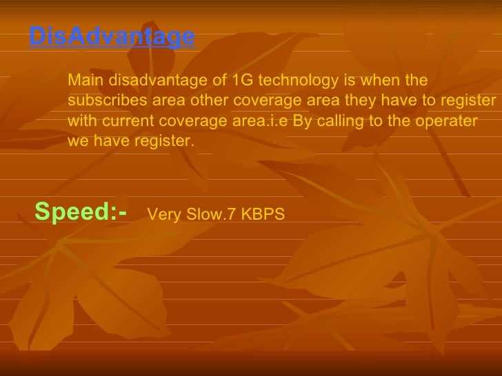 DisAdvantage   Main disadvantage of 1G technology is when the subscribes area other coverage area they have to register wi...