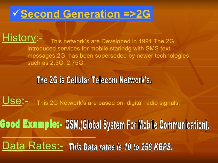 <ul><li>Second Generation =>2G </li></ul>History :-   This network's are Developed in 1991.The 2G introduced services for ...