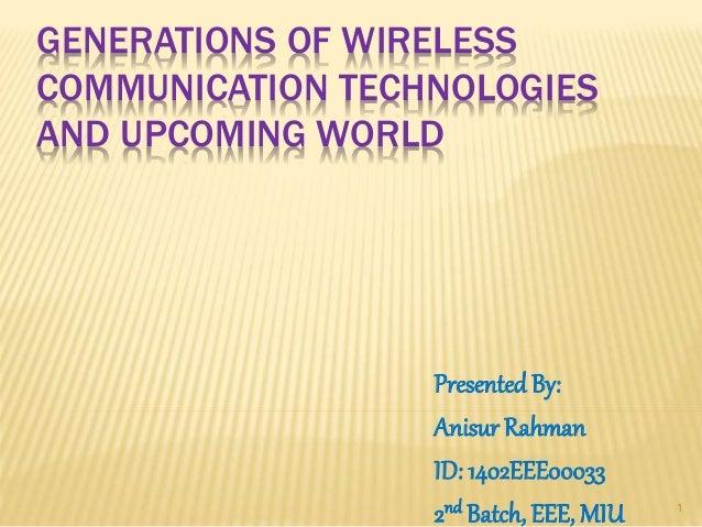 GENERATIONS OF WIRELESS COMMUNICATION TECHNOLOGIES AND UPCOMING WORLD PresentedBy: Anisur Rahman ID: 1402EEE00033 2nd Batc...