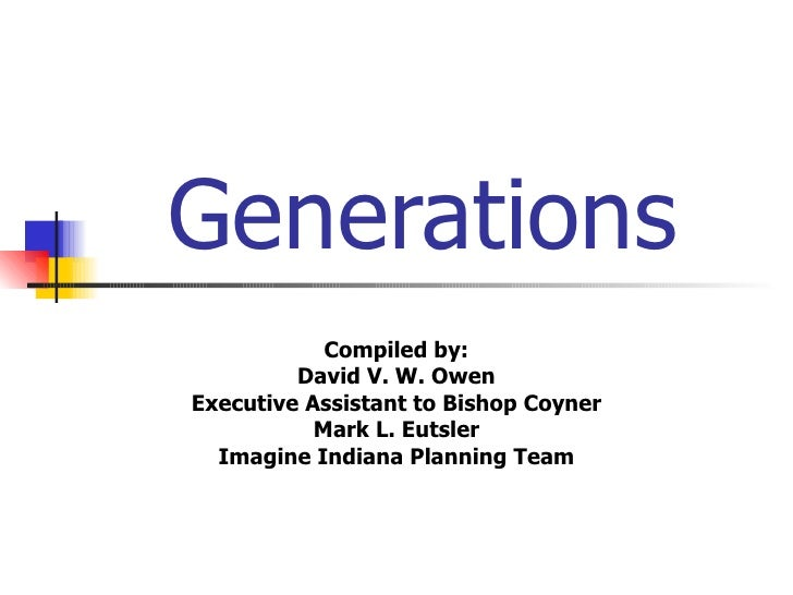 Generations Compiled by: David V. W. Owen Executive Assistant to Bishop Coyner Mark L. Eutsler Imagine Indiana Planning Team
