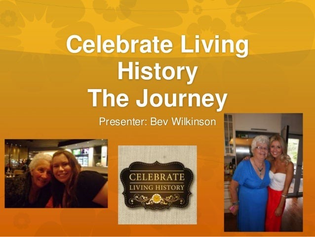 Celebrate Living History The Journey Presenter: Bev Wilkinson