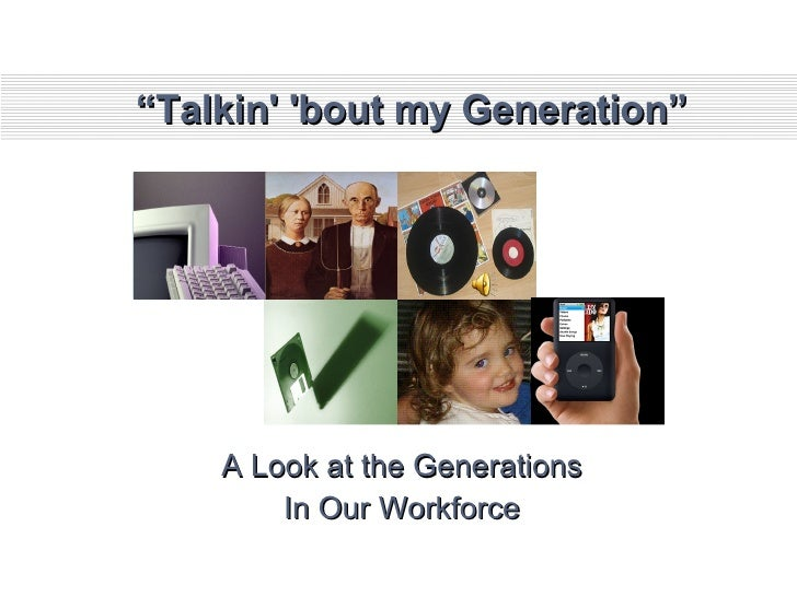 """ Talkin' 'bout my Generation"" A Look at the Generations In Our Workforce"