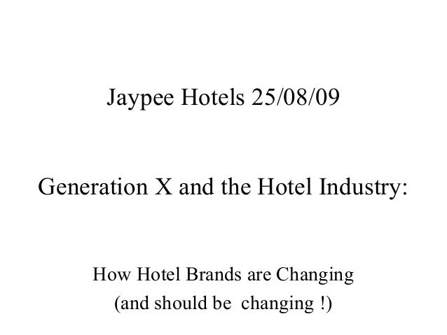Jaypee Hotels 25/08/09Generation X and the Hotel Industry:     How Hotel Brands are Changing       (and should be changing...