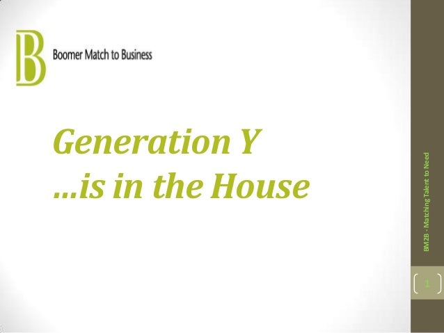 Generation Y …is in the House BM2B-MatchingTalenttoNeed 1