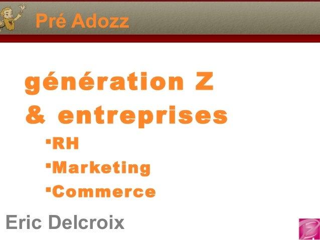 Eric Delcroix 06.10.81.58.63 Pré Adozz Eric Delcroix génération Z & entreprises RH Marketing Commerce