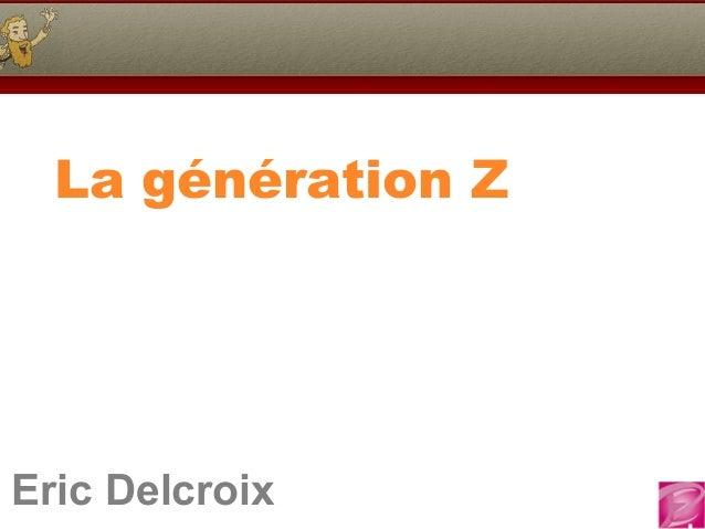 Eric Delcroix 06.10.81.58.63Eric Delcroix La génération Z