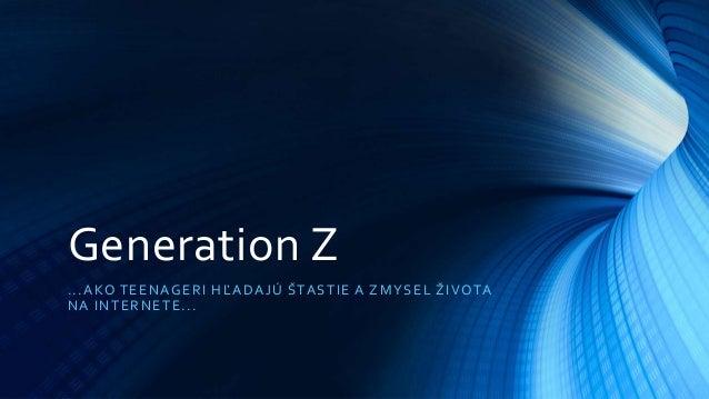 Generation Z ...AKO TEENAGERI HĽADAJÚ ŠTASTIE A ZMYSEL ŽIVOTA NA INTERNETE...