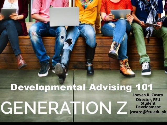 Developmental Advising 101 Joeven  R.  Castro   Director,  FEU   Student   Development   jcastro@feu.edu.ph...